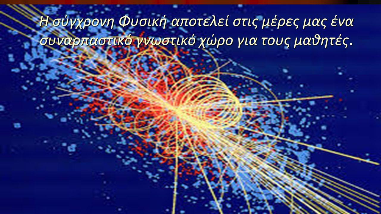 Η σύγχρονη Φυσική αποτελεί στις μέρες μας ένα συναρπαστικό γνωστικό χώρο για τους μαθητές.