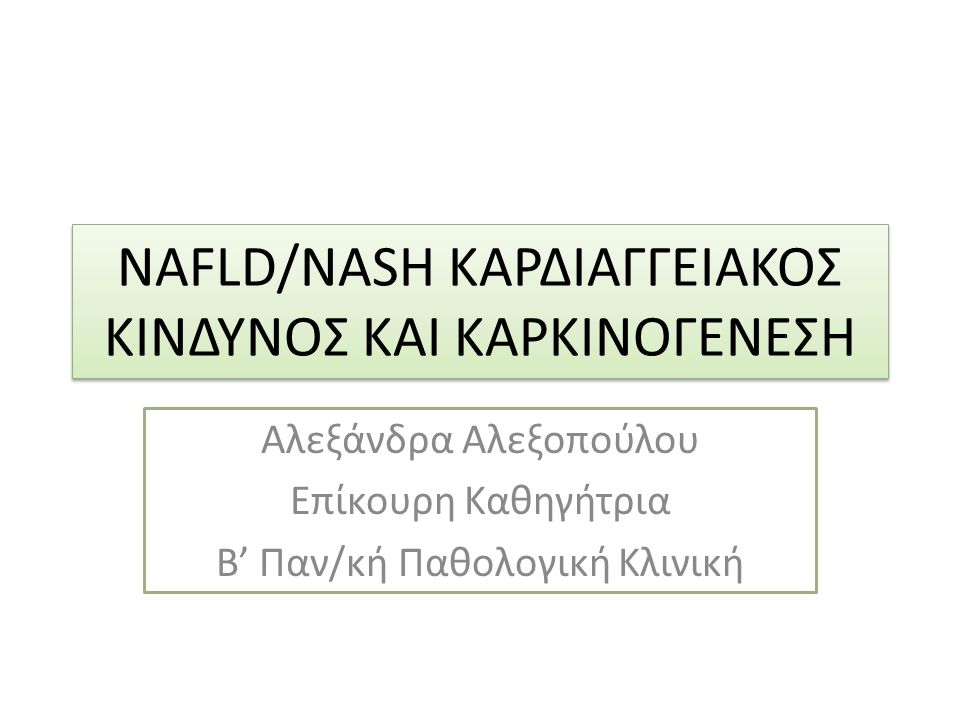 NAFLD/NASH ΚΑΡΔΙΑΓΓΕΙΑΚΟΣ ΚΙΝΔΥΝΟΣ ΚΑΙ ΚΑΡΚΙΝΟΓΕΝΕΣΗ Αλεξάνδρα Αλεξοπούλου Επίκουρη Καθηγήτρια Β' Παν/κή Παθολογική Κλινική