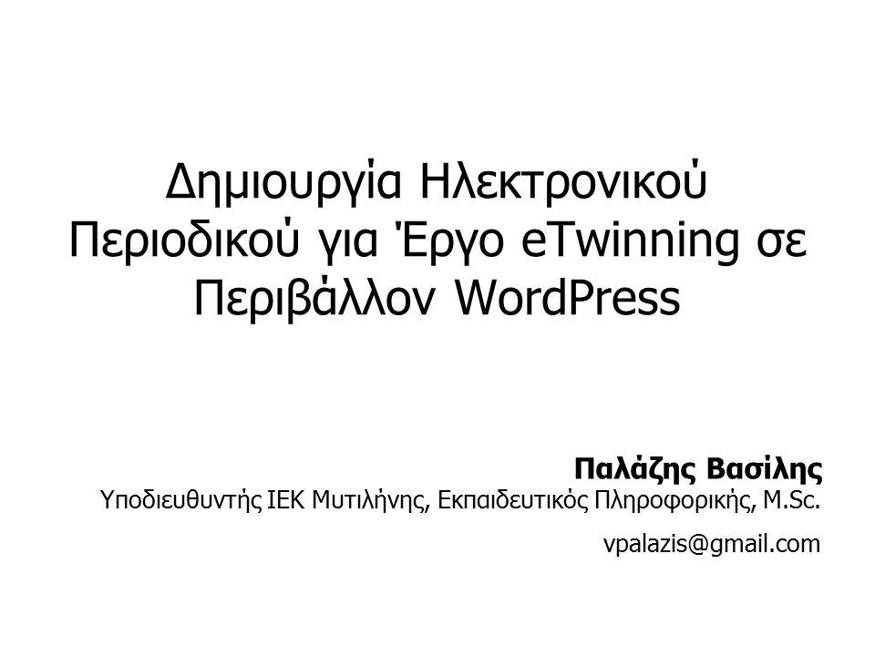 Δημιουργία Ηλεκτρονικού Περιοδικού για Έργο eTwinning σε Περιβάλλον WordPress Παλάζης Βασίλης Υποδιευθυντής ΙΕΚ Μυτιλήνης, Εκπαιδευτικός Πληροφορικής, M.Sc.