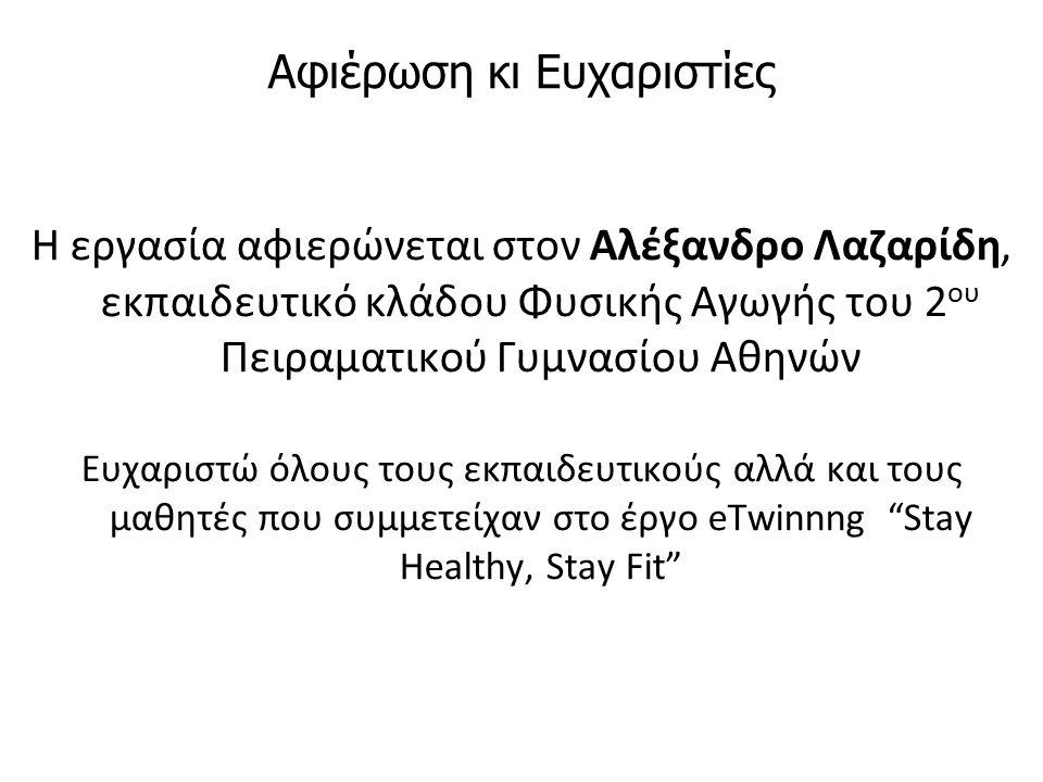 Αφιέρωση κι Ευχαριστίες Η εργασία αφιερώνεται στον Αλέξανδρο Λαζαρίδη, εκπαιδευτικό κλάδου Φυσικής Αγωγής του 2 ου Πειραματικού Γυμνασίου Αθηνών Ευχαριστώ όλους τους εκπαιδευτικούς αλλά και τους μαθητές που συμμετείχαν στο έργο eTwinnng Stay Healthy, Stay Fit