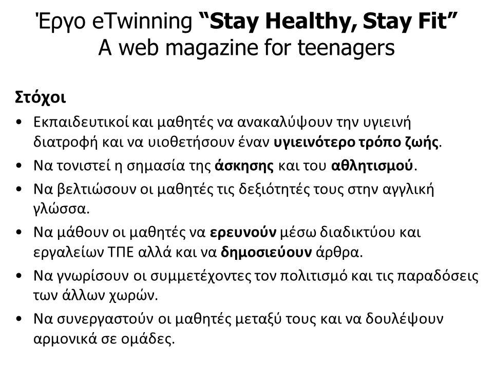 Έργο eTwinning Stay Healthy, Stay Fit A web magazine for teenagers Στόχοι Εκπαιδευτικοί και μαθητές να ανακαλύψουν την υγιεινή διατροφή και να υιοθετήσουν έναν υγιεινότερο τρόπο ζωής.