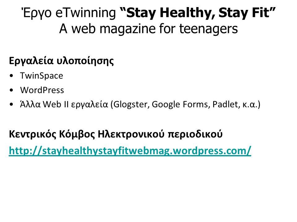 Έργο eTwinning Stay Healthy, Stay Fit A web magazine for teenagers Εργαλεία υλοποίησης TwinSpace WordPress Άλλα Web II εργαλεία (Glogster, Google Forms, Padlet, κ.α.) Κεντρικός Κόμβος Ηλεκτρονικού περιοδικού http://stayhealthystayfitwebmag.wordpress.com/