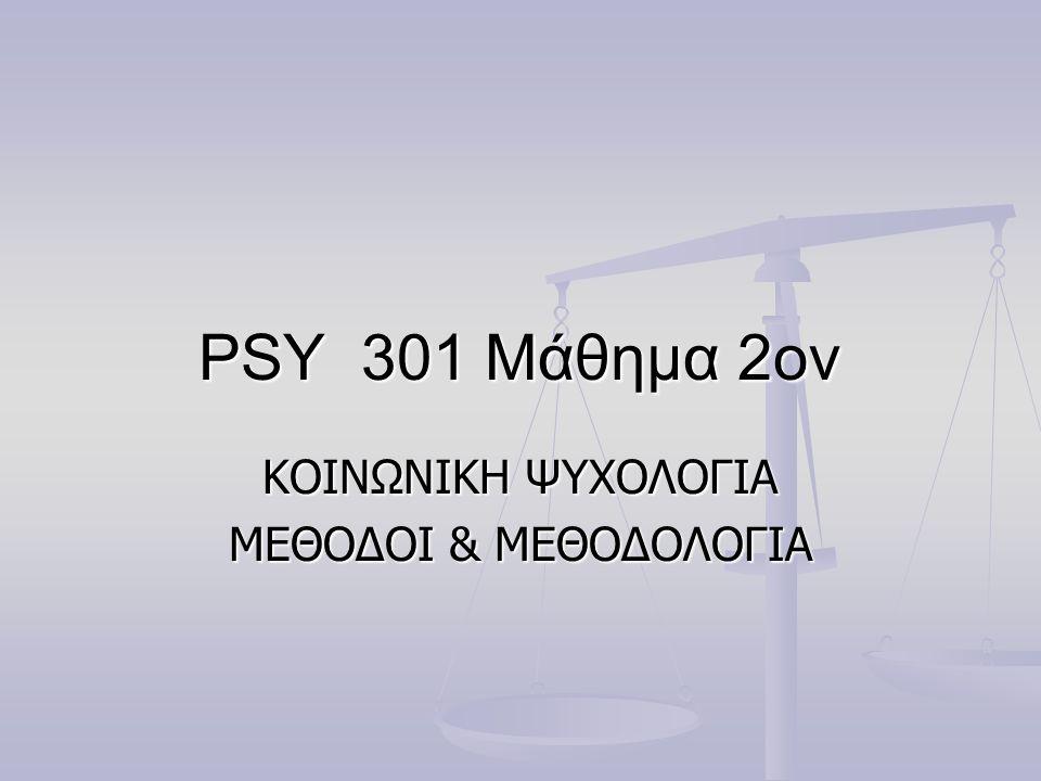 PSY 301 Μάθημα 2ον KOINΩΝΙΚΗ ΨΥΧΟΛΟΓΙΑ ΜΕΘΟΔΟΙ & ΜΕΘΟΔΟΛΟΓΙΑ