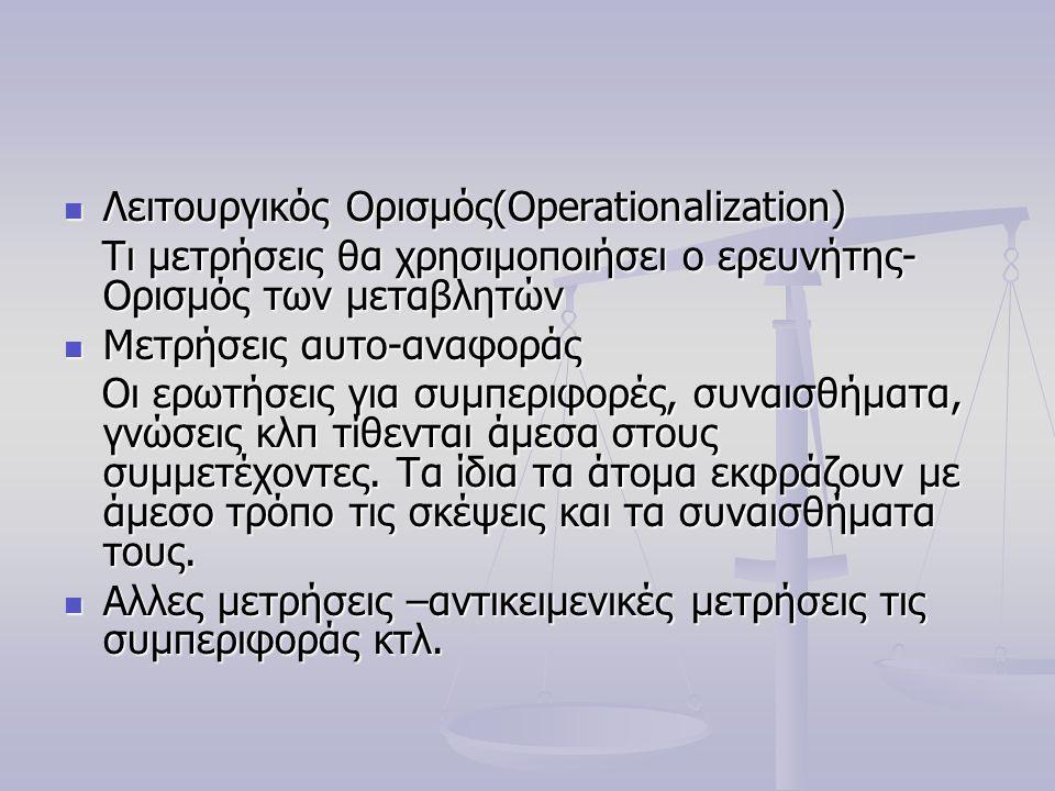 Λειτουργικός Ορισμός(Operationalization) Λειτουργικός Ορισμός(Operationalization) Τι μετρήσεις θα χρησιμοποιήσει ο ερευνήτης- Ορισμός των μεταβλητών Τι μετρήσεις θα χρησιμοποιήσει ο ερευνήτης- Ορισμός των μεταβλητών Μετρήσεις αυτο-αναφοράς Μετρήσεις αυτο-αναφοράς Οι ερωτήσεις για συμπεριφορές, συναισθήματα, γνώσεις κλπ τίθενται άμεσα στους συμμετέχοντες.