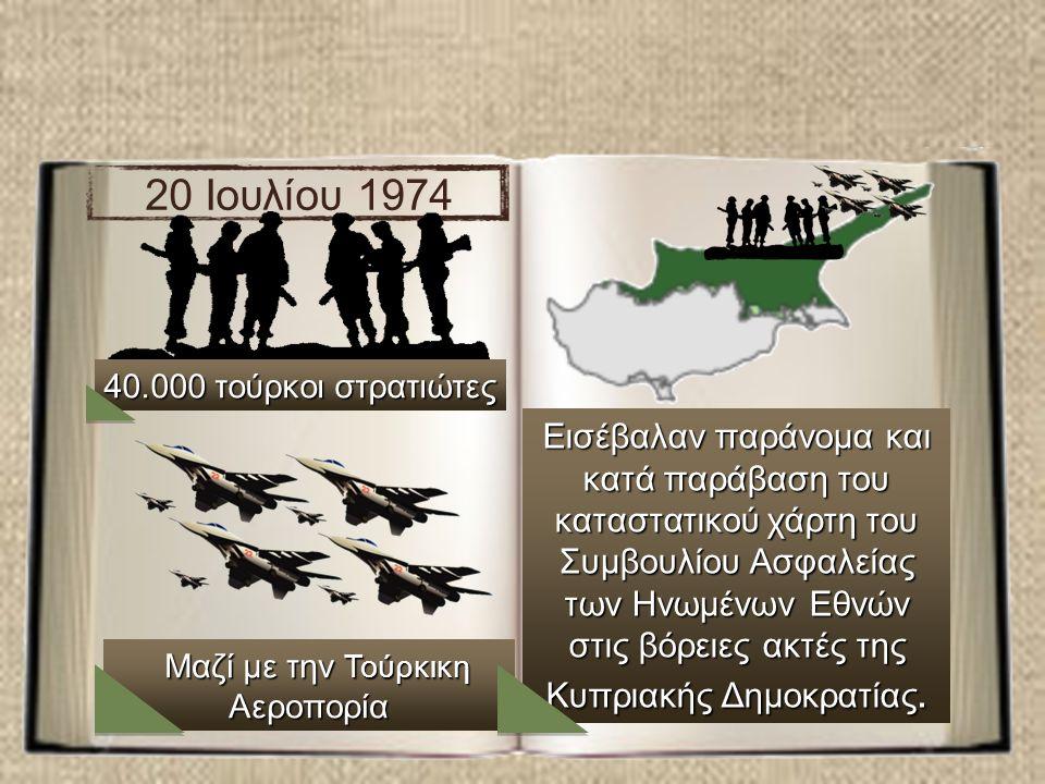 20 Ιουλίου 1974 40.000 τούρκοι στρατιώτες Mαζί με την Τούρκικη Αεροπορία Mαζί με την Τούρκικη Αεροπορία Εισέβαλαν παράνομα και κατά παράβαση του καταστατικού χάρτη του Συμβουλίου Ασφαλείας των Ηνωμένων Εθνών στις βόρειες ακτές της Κυπριακής Δημοκρατίας.