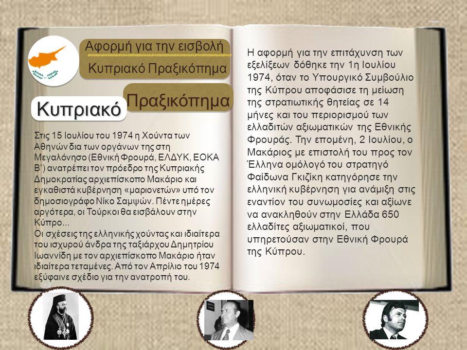 Κυπριακό Πραξικόπημα Αφορμή για την εισβολή Κυπριακό Πραξικόπημα Στις 15 Ιουλίου του 1974 η Χούντα των Αθηνών δια των οργάνων της στη Μεγαλόνησο (Εθνική Φρουρά, ΕΛΔΥΚ, ΕΟΚΑ Β ) ανατρέπει τον πρόεδρο της Κυπριακής Δημοκρατίας αρχιεπίσκοπο Μακάριο και εγκαθιστά κυβέρνηση «μαριονετών» υπό τον δημοσιογράφο Νίκο Σαμψών.