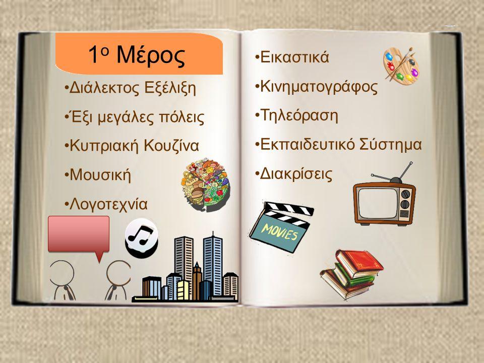 Διάλεκτος Εξέλιξη Έξι μεγάλες πόλεις Κυπριακή Κουζίνα Μουσική Λογοτεχνία Εικαστικά Κινηματογράφος Τηλεόραση Εκπαιδευτικό Σύστημα Διακρίσεις 1 ο Μέρος