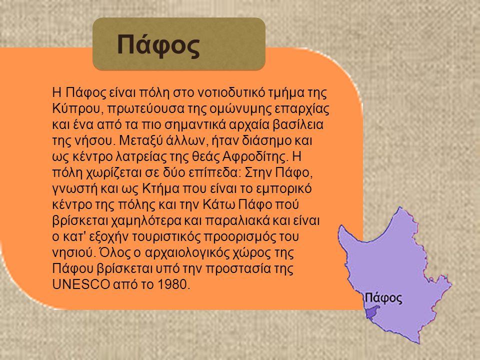 Πάφος Η Πάφος είναι πόλη στο νοτιοδυτικό τμήμα της Κύπρου, πρωτεύουσα της ομώνυμης επαρχίας και ένα από τα πιο σημαντικά αρχαία βασίλεια της νήσου.