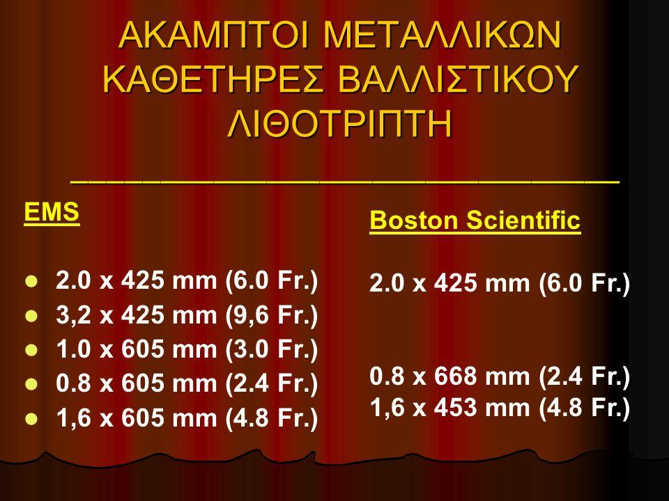 ΑΚΑΜΠΤΟΙ ΜΕΤΑΛΛΙΚΩΝ ΚΑΘΕΤΗΡΕΣ ΒΑΛΛΙΣΤΙΚΟΥ ΛΙΘΟΤΡΙΠΤΗ _______________________________ EMS 2.0 x 425 mm (6.0 Fr.) 3,2 x 425 mm (9,6 Fr.) 1.0 x 605 mm (3.0 Fr.) 0.8 x 605 mm (2.4 Fr.) 1,6 x 605 mm (4.8 Fr.) Boston Scientific 2.0 x 425 mm (6.0 Fr.) 0.8 x 668 mm (2.4 Fr.) 1,6 x 453 mm (4.8 Fr.)