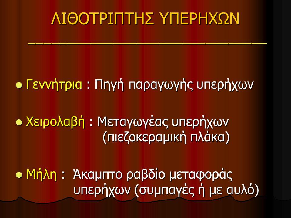 ΛΙΘΟΤΡΙΠΤΗΣ ΥΠΕΡΗΧΩΝ _______________________________ Γεννήτρια : Πηγή παραγωγής υπερήχων Γεννήτρια : Πηγή παραγωγής υπερήχων Χειρολαβή : Μεταγωγέας υπερήχων (πιεζοκεραμική πλάκα) Χειρολαβή : Μεταγωγέας υπερήχων (πιεζοκεραμική πλάκα) Μήλη : Άκαμπτο ραβδίο μεταφοράς υπερήχων (συμπαγές ή με αυλό) Μήλη : Άκαμπτο ραβδίο μεταφοράς υπερήχων (συμπαγές ή με αυλό)