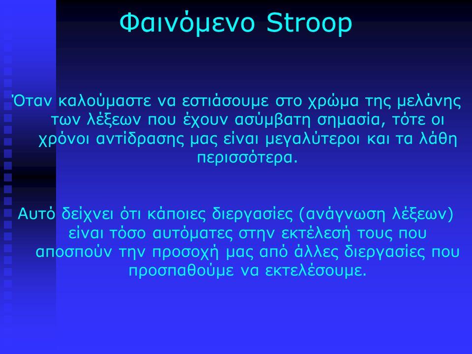 Φαινόμενο Stroop Όταν καλούμαστε να εστιάσουμε στο χρώμα της μελάνης των λέξεων που έχουν ασύμβατη σημασία, τότε οι χρόνοι αντίδρασης μας είναι μεγαλύτεροι και τα λάθη περισσότερα.