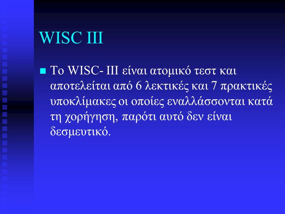 WISC III Το WISC- III είναι ατομικό τεστ και αποτελείται από 6 λεκτικές και 7 πρακτικές υποκλίμακες οι οποίες εναλλάσσονται κατά τη χορήγηση, παρότι αυτό δεν είναι δεσμευτικό.