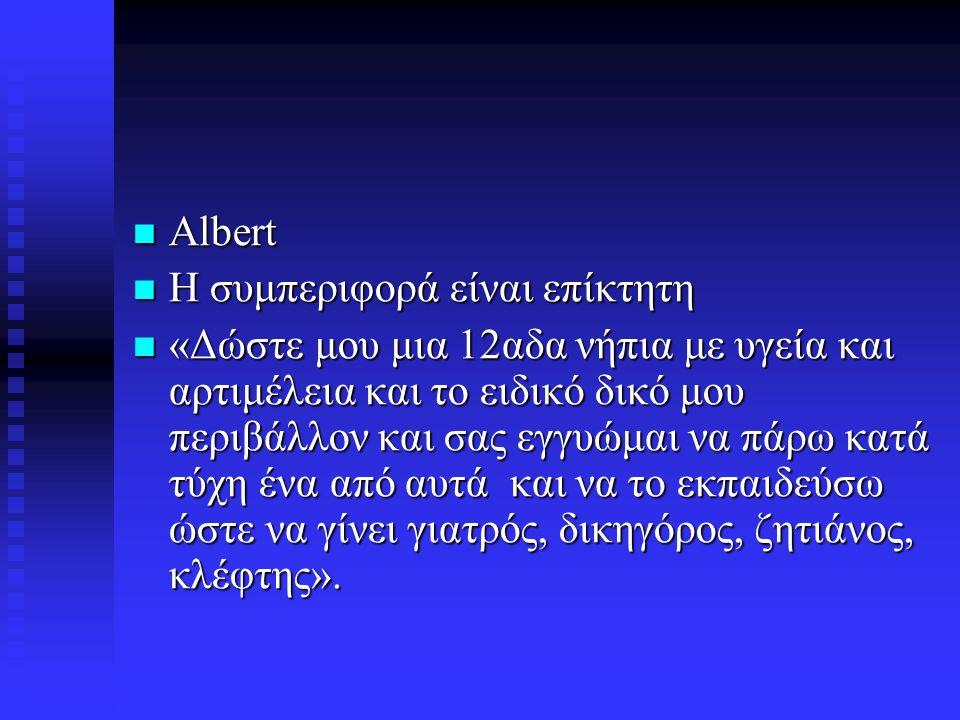 Albert Albert Η συμπεριφορά είναι επίκτητη Η συμπεριφορά είναι επίκτητη «Δώστε μου μια 12αδα νήπια με υγεία και αρτιμέλεια και το ειδικό δικό μου περιβάλλον και σας εγγυώμαι να πάρω κατά τύχη ένα από αυτά και να το εκπαιδεύσω ώστε να γίνει γιατρός, δικηγόρος, ζητιάνος, κλέφτης».