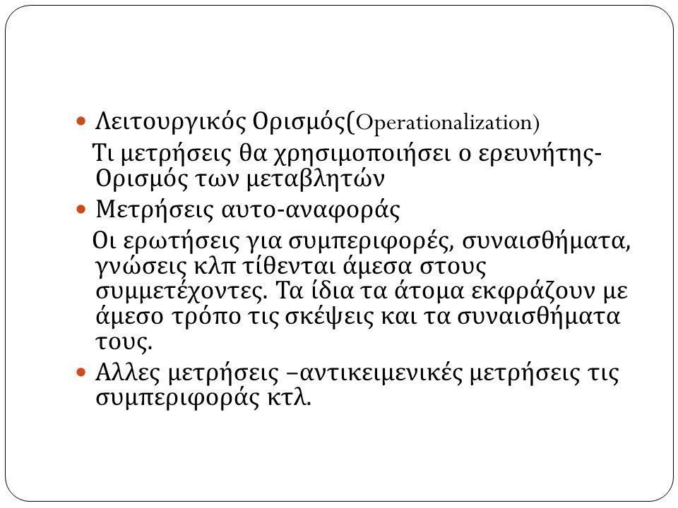 Λειτουργικός Ορισμός (Operationalization) Τι μετρήσεις θα χρησιμοποιήσει ο ερευνήτης - Ορισμός των μεταβλητών Μετρήσεις αυτο - αναφοράς Οι ερωτήσεις γ