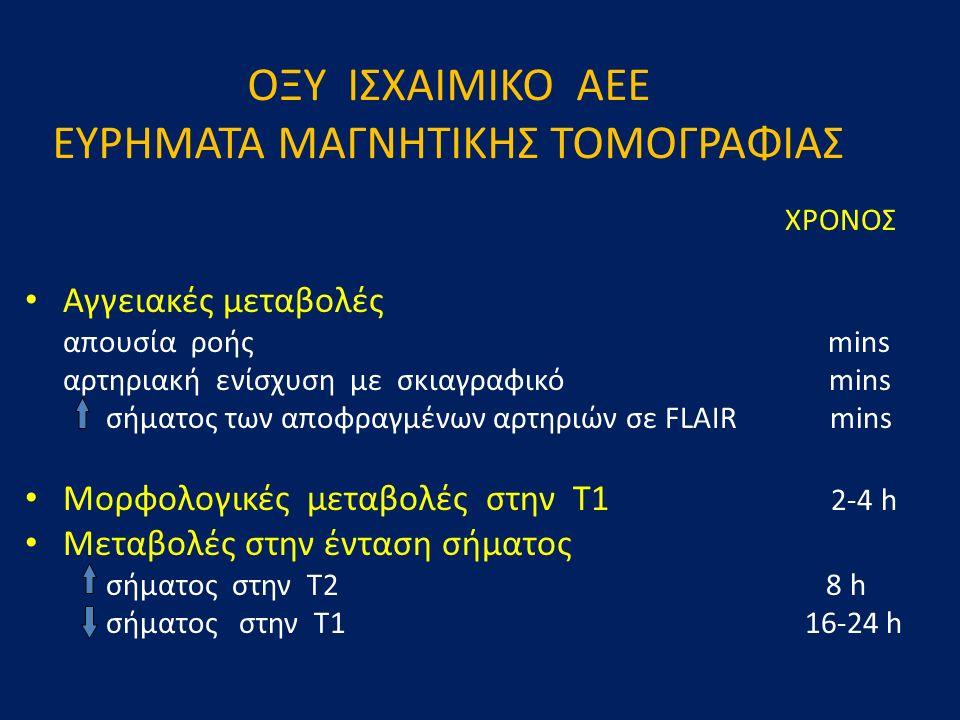 ΟΞΥ ΙΣΧΑΙΜΙΚΟ ΑΕΕ ΕΥΡΗΜΑΤΑ ΜΑΓΝΗΤΙΚΗΣ ΤΟΜΟΓΡΑΦΙΑΣ XΡΟΝΟΣ Αγγειακές μεταβολές απουσία ροής mins αρτηριακή ενίσχυση με σκιαγραφικό mins σήματος των αποφραγμένων αρτηριών σε FLAIR mins Μορφολογικές μεταβολές στην Τ1 2-4 h Μεταβολές στην ένταση σήματος σήματος στην Τ2 8 h σήματος στην Τ1 16-24 h