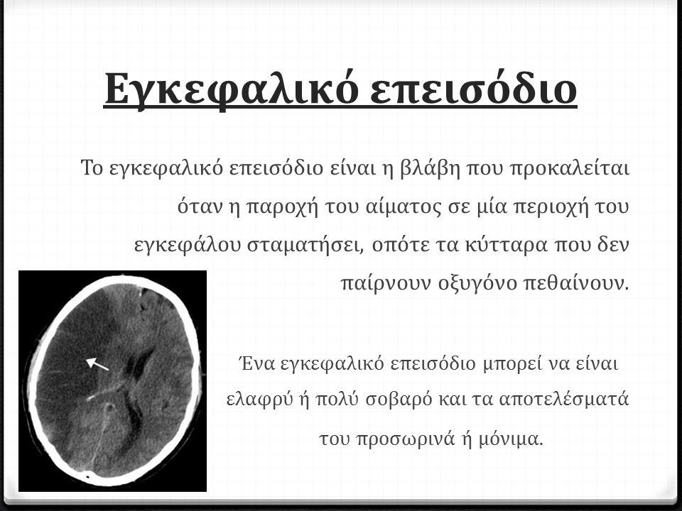 Εγκεφαλικό επεισόδιο Το εγκεφαλικό επεισόδιο είναι η βλάβη που προκαλείται όταν η παροχή του αίματος σε μία περιοχή του εγκεφάλου σταματήσει, οπότε τα κύτταρα που δεν παίρνουν οξυγόνο πεθαίνουν.
