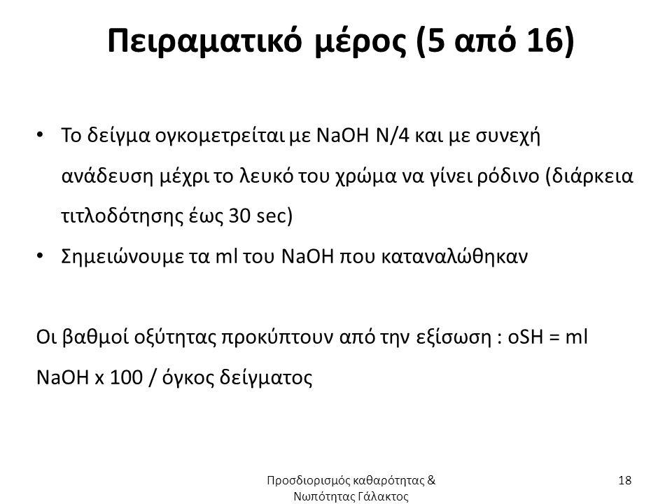 Πειραματικό μέρος (5 από 16) Το δείγμα ογκομετρείται με NaOH N/4 και με συνεχή ανάδευση μέχρι το λευκό του χρώμα να γίνει ρόδινο (διάρκεια τιτλοδότησης έως 30 sec) Σημειώνουμε τα ml του NaOH που καταναλώθηκαν Οι βαθμοί οξύτητας προκύπτουν από την εξίσωση : οSH = ml NaOH x 100 / όγκος δείγματος Προσδιορισμός καθαρότητας & Νωπότητας Γάλακτος 18
