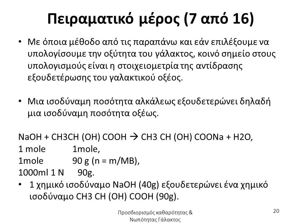 Πειραματικό μέρος (7 από 16) Με όποια μέθοδο από τις παραπάνω και εάν επιλέξουμε να υπολογίσουμε την οξύτητα του γάλακτος, κοινό σημείο στους υπολογισμούς είναι η στοιχειομετρία της αντίδρασης εξουδετέρωσης του γαλακτικού οξέος.