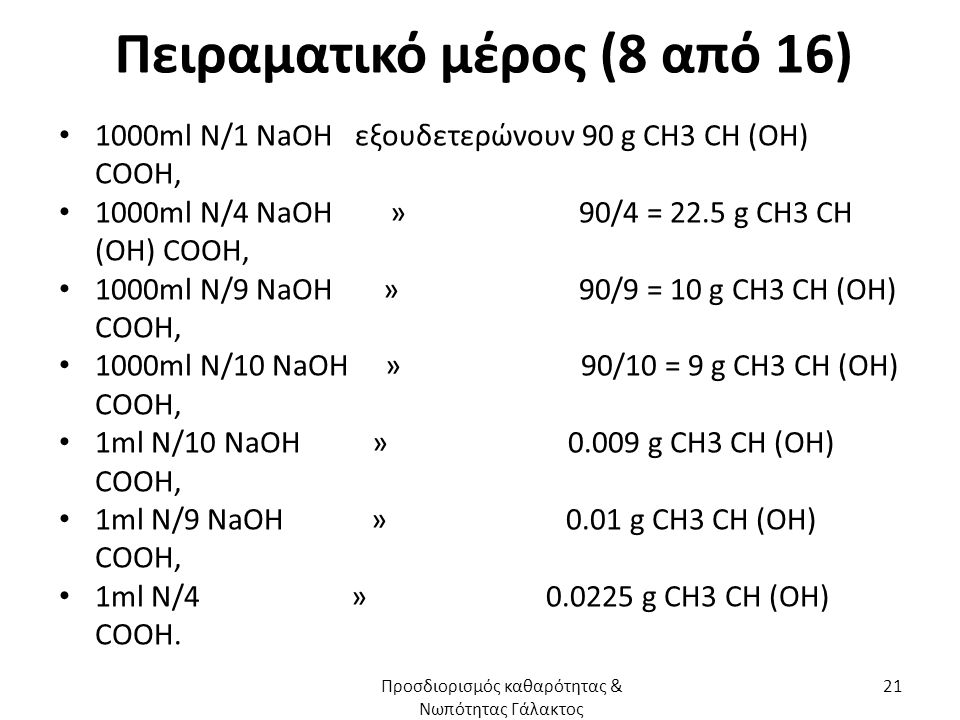 Πειραματικό μέρος (8 από 16) 1000ml N/1 NaOH εξουδετερώνουν 90 g CH3 CH (OH) COOH, 1000ml N/4 NaOH » 90/4 = 22.5 g CH3 CH (OH) COOH, 1000ml N/9 NaOH » 90/9 = 10 g CH3 CH (OH) COOH, 1000ml N/10 NaOH » 90/10 = 9 g CH3 CH (OH) COOH, 1ml N/10 NaOH » 0.009 g CH3 CH (OH) COOH, 1ml N/9 NaOH » 0.01 g CH3 CH (OH) COOH, 1ml N/4 » 0.0225 g CH3 CH (OH) COOH.