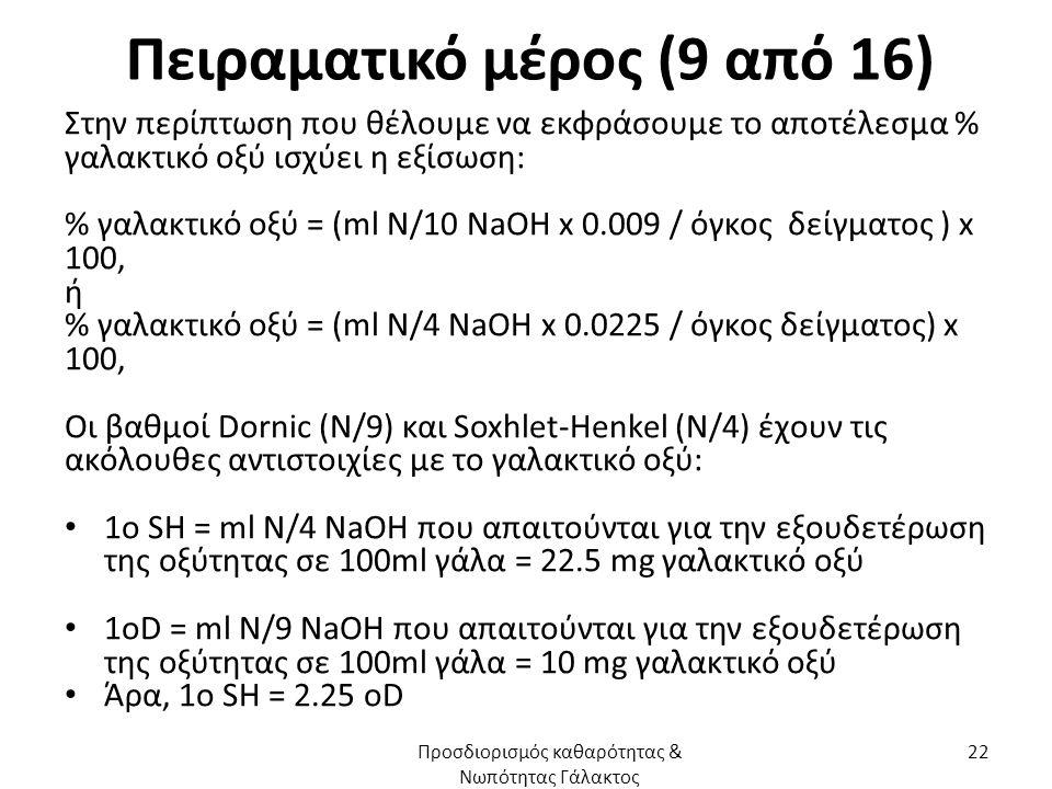 Πειραματικό μέρος (9 από 16) Στην περίπτωση που θέλουμε να εκφράσουμε το αποτέλεσμα % γαλακτικό οξύ ισχύει η εξίσωση: % γαλακτικό οξύ = (ml N/10 NaOH x 0.009 / όγκος δείγματος ) x 100, ή % γαλακτικό οξύ = (ml N/4 NaOH x 0.0225 / όγκος δείγματος) x 100, Οι βαθμοί Dornic (N/9) και Soxhlet-Henkel (N/4) έχουν τις ακόλουθες αντιστοιχίες με το γαλακτικό οξύ: 1ο SH = ml N/4 NaOH που απαιτούνται για την εξουδετέρωση της οξύτητας σε 100ml γάλα = 22.5 mg γαλακτικό οξύ 1οD = ml N/9 NaOH που απαιτούνται για την εξουδετέρωση της οξύτητας σε 100ml γάλα = 10 mg γαλακτικό οξύ Άρα, 1ο SH = 2.25 οD Προσδιορισμός καθαρότητας & Νωπότητας Γάλακτος 22