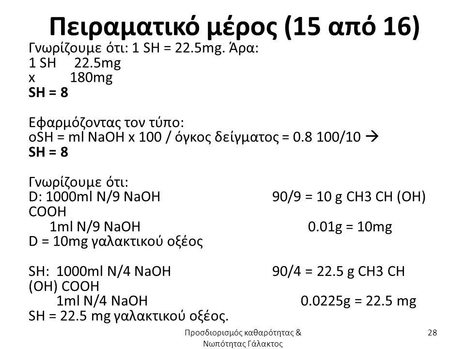 Πειραματικό μέρος (15 από 16) Γνωρίζουμε ότι: 1 SH = 22.5mg. Άρα: 1 SH 22.5mg x 180mg SH = 8 Εφαρμόζοντας τον τύπο: οSH = ml NaOH x 100 / όγκος δείγμα