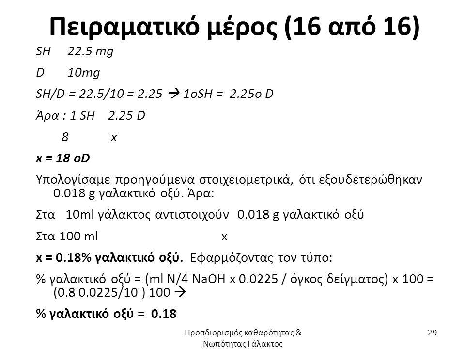 Πειραματικό μέρος (16 από 16) SH 22.5 mg D 10mg SH/D = 22.5/10 = 2.25  1oSH = 2.25o D Άρα : 1 SH 2.25 D 8 x x = 18 oD Υπολογίσαμε προηγούμενα στοιχειομετρικά, ότι εξουδετερώθηκαν 0.018 g γαλακτικό οξύ.
