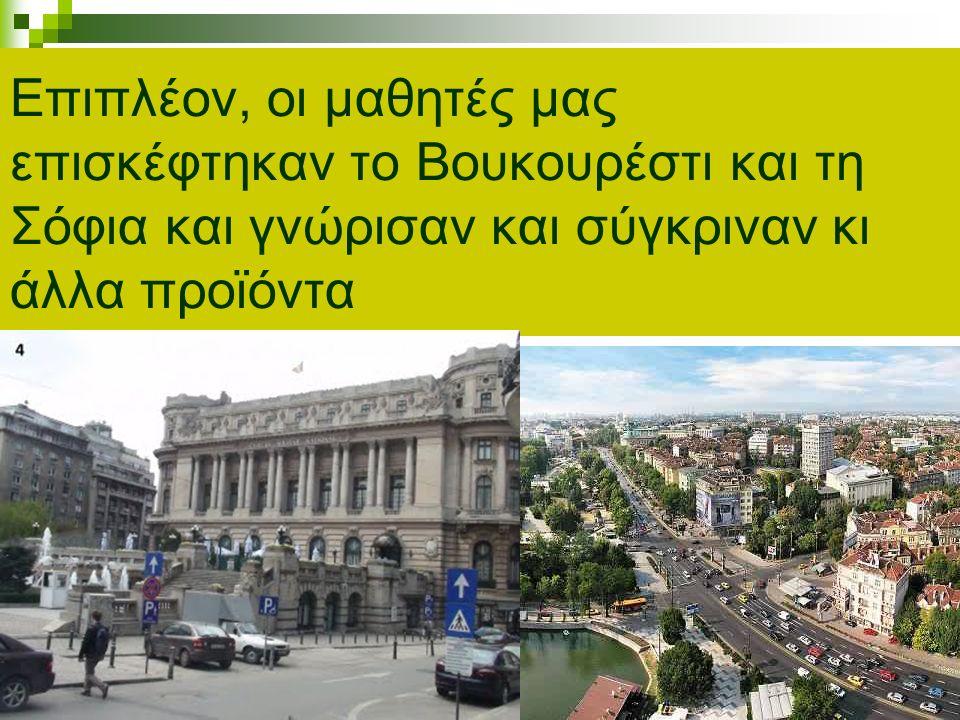 Επιπλέον, οι μαθητές μας επισκέφτηκαν το Βουκουρέστι και τη Σόφια και γνώρισαν και σύγκριναν κι άλλα προϊόντα