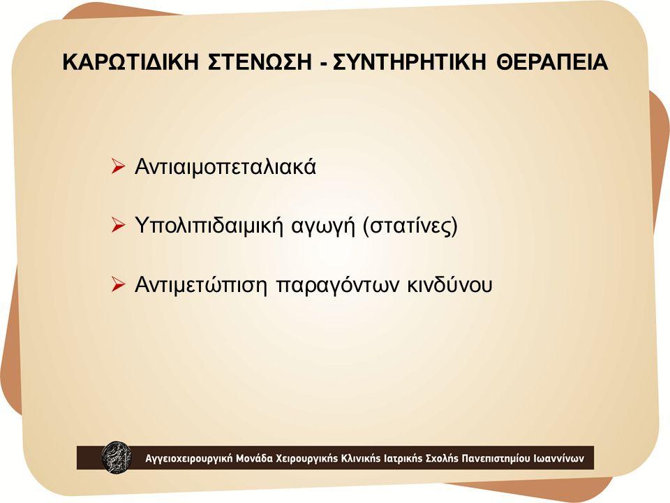 ΚΑΡΩΤΙΔΙΚΗ ΣΤΕΝΩΣΗ - ΣΥΝΤΗΡΗΤΙΚΗ ΘΕΡΑΠΕΙΑ  Αντιαιμοπεταλιακά  Υπολιπιδαιμική αγωγή (στατίνες)  Αντιμετώπιση παραγόντων κινδύνου