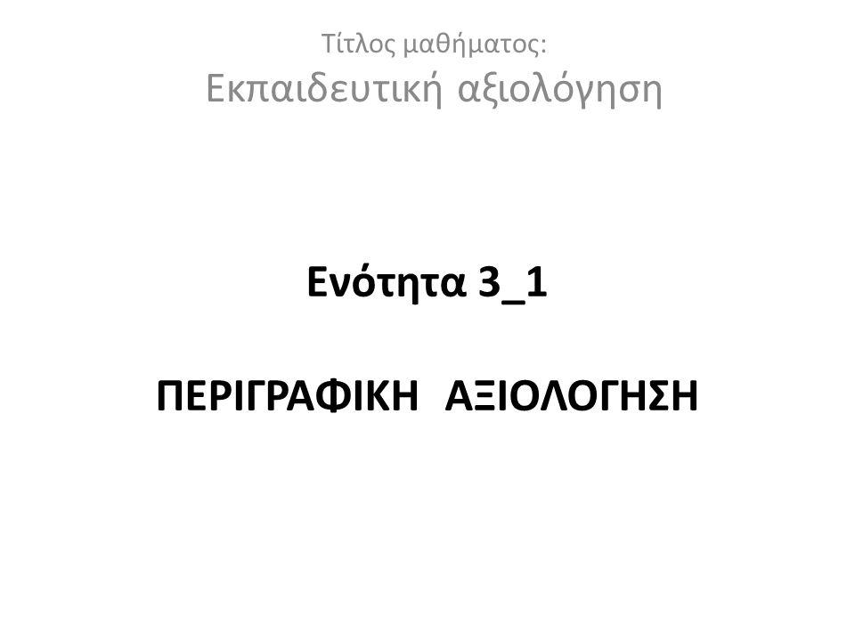 Ενότητα 3_1 ΠΕΡΙΓΡΑΦΙΚΗ ΑΞΙΟΛΟΓΗΣΗ Τίτλος μαθήματος: Εκπαιδευτική αξιολόγηση