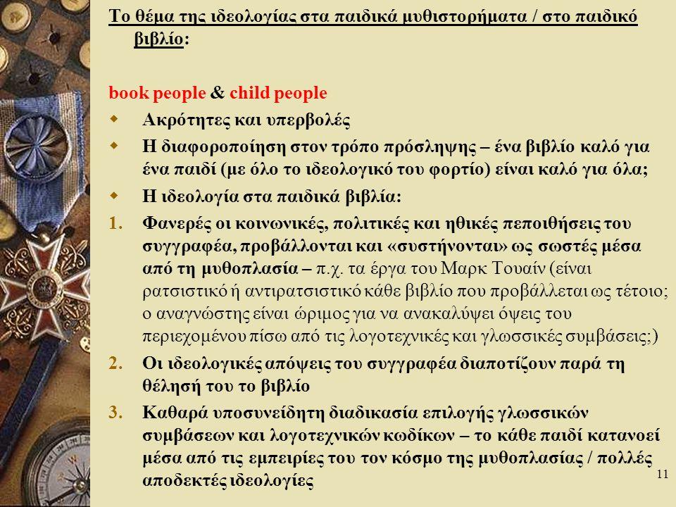 11 Το θέμα της ιδεολογίας στα παιδικά μυθιστορήματα / στο παιδικό βιβλίο: book people & child people  Ακρότητες και υπερβολές  Η διαφοροποίηση στον τρόπο πρόσληψης – ένα βιβλίο καλό για ένα παιδί (με όλο το ιδεολογικό του φορτίο) είναι καλό για όλα;  Η ιδεολογία στα παιδικά βιβλία: 1.Φανερές οι κοινωνικές, πολιτικές και ηθικές πεποιθήσεις του συγγραφέα, προβάλλονται και «συστήνονται» ως σωστές μέσα από τη μυθοπλασία – π.χ.