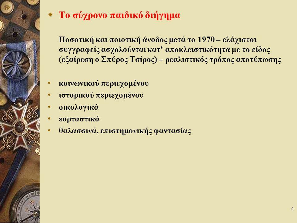 4  Το σύχρονο παιδικό διήγημα Ποσοτική και ποιοτική άνοδος μετά το 1970 – ελάχιστοι συγγραφείς ασχολούνται κατ' αποκλειστικότητα με το είδος (εξαίρεση ο Σπύρος Τσίρος) – ρεαλιστικός τρόπος αποτύπωσης κοινωνικού περιεχομένου ιστορικού περιεχομένου οικολογικά εορταστικά θαλασσινά, επιστημονικής φαντασίας