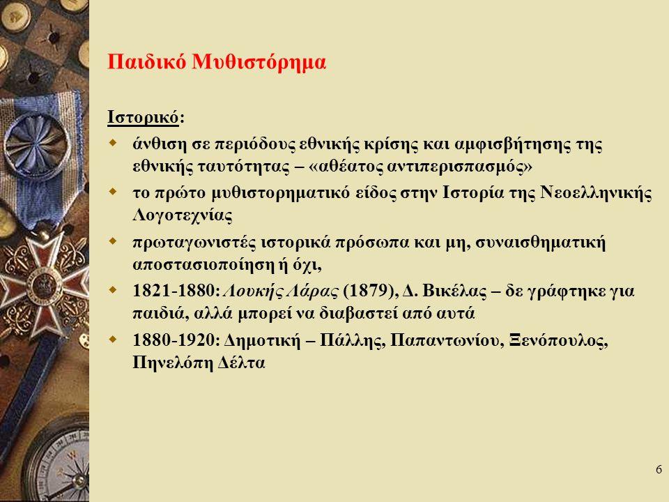 6 Παιδικό Μυθιστόρημα Ιστορικό:  άνθιση σε περιόδους εθνικής κρίσης και αμφισβήτησης της εθνικής ταυτότητας – «αθέατος αντιπερισπασμός»  το πρώτο μυθιστορηματικό είδος στην Ιστορία της Νεοελληνικής Λογοτεχνίας  πρωταγωνιστές ιστορικά πρόσωπα και μη, συναισθηματική αποστασιοποίηση ή όχι,  1821-1880: Λουκής Λάρας (1879), Δ.