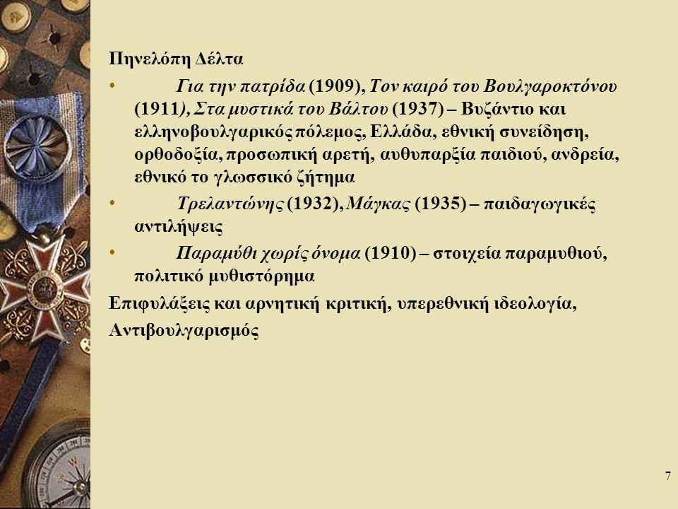 7 Πηνελόπη Δέλτα Για την πατρίδα (1909), Τον καιρό του Βουλγαροκτόνου (1911), Στα μυστικά του Βάλτου (1937) – Βυζάντιο και ελληνοβουλγαρικός πόλεμος, Ελλάδα, εθνική συνείδηση, ορθοδοξία, προσωπική αρετή, αυθυπαρξία παιδιού, ανδρεία, εθνικό το γλωσσικό ζήτημα Τρελαντώνης (1932), Μάγκας (1935) – παιδαγωγικές αντιλήψεις Παραμύθι χωρίς όνομα (1910) – στοιχεία παραμυθιού, πολιτικό μυθιστόρημα Επιφυλάξεις και αρνητική κριτική, υπερεθνική ιδεολογία, Αντιβουλγαρισμός