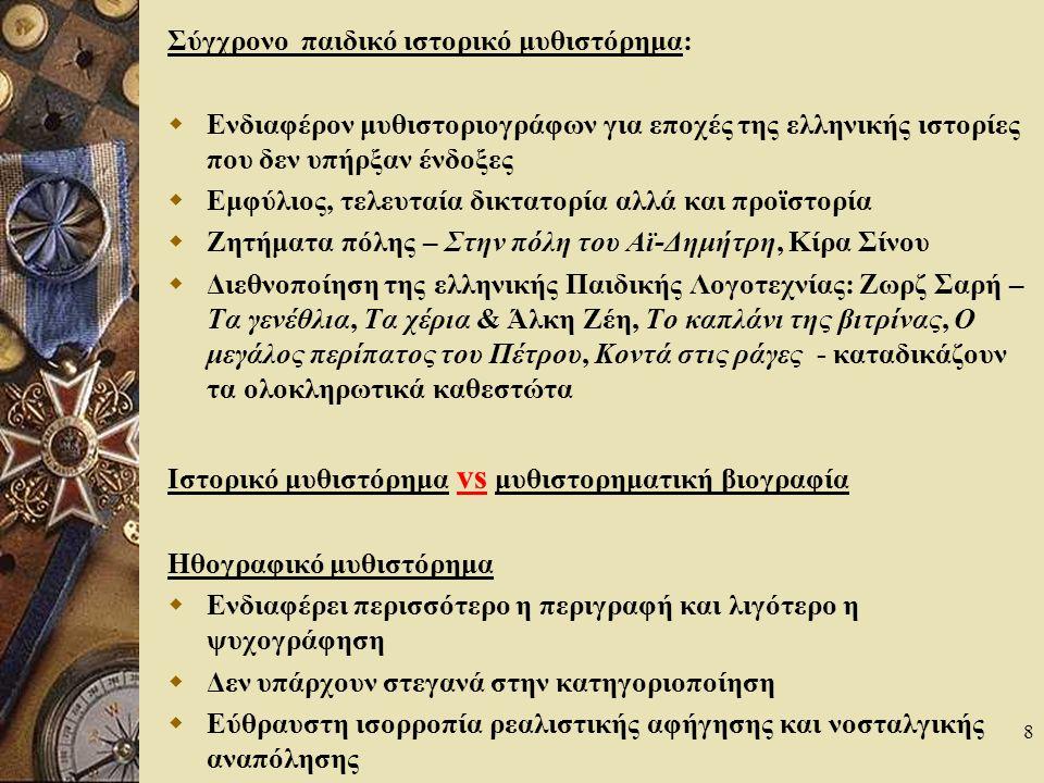 8 Σύγχρονο παιδικό ιστορικό μυθιστόρημα:  Ενδιαφέρον μυθιστοριογράφων για εποχές της ελληνικής ιστορίες που δεν υπήρξαν ένδοξες  Εμφύλιος, τελευταία δικτατορία αλλά και προϊστορία  Ζητήματα πόλης – Στην πόλη του Αϊ-Δημήτρη, Κίρα Σίνου  Διεθνοποίηση της ελληνικής Παιδικής Λογοτεχνίας: Ζωρζ Σαρή – Τα γενέθλια, Τα χέρια & Άλκη Ζέη, Το καπλάνι της βιτρίνας, Ο μεγάλος περίπατος του Πέτρου, Κοντά στις ράγες - καταδικάζουν τα ολοκληρωτικά καθεστώτα Ιστορικό μυθιστόρημα vs μυθιστορηματική βιογραφία Ηθογραφικό μυθιστόρημα  Ενδιαφέρει περισσότερο η περιγραφή και λιγότερο η ψυχογράφηση  Δεν υπάρχουν στεγανά στην κατηγοριοποίηση  Εύθραυστη ισορροπία ρεαλιστικής αφήγησης και νοσταλγικής αναπόλησης