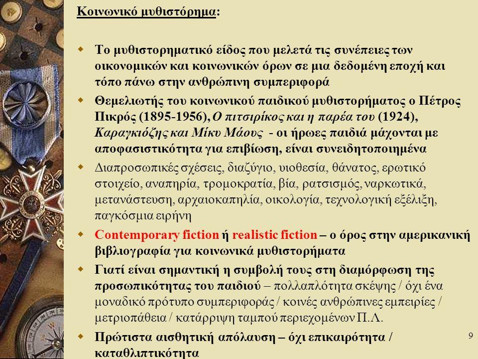 9 Κοινωνικό μυθιστόρημα:  Το μυθιστορηματικό είδος που μελετά τις συνέπειες των οικονομικών και κοινωνικών όρων σε μια δεδομένη εποχή και τόπο πάνω στην ανθρώπινη συμπεριφορά  Θεμελιωτής του κοινωνικού παιδικού μυθιστορήματος ο Πέτρος Πικρός (1895-1956), Ο πιτσιρίκος και η παρέα του (1924), Καραγκιόζης και Μίκυ Μάους - οι ήρωες παιδιά μάχονται με αποφασιστικότητα για επιβίωση, είναι συνειδητοποιημένα  Διαπροσωπικές σχέσεις, διαζύγιο, υιοθεσία, θάνατος, ερωτικό στοιχείο, αναπηρία, τρομοκρατία, βία, ρατσισμός, ναρκωτικά, μετανάστευση, αρχαιοκαπηλία, οικολογία, τεχνολογική εξέλιξη, παγκόσμια ειρήνη  Contemporary fiction ή realistic fiction – ο όρος στην αμερικανική βιβλιογραφία για κοινωνικά μυθιστορήματα  Γιατί είναι σημαντική η συμβολή τους στη διαμόρφωση της προσωπικότητας του παιδιού – πολλαπλότητα σκέψης / όχι ένα μοναδικό πρότυπο συμπεριφοράς / κοινές ανθρώπινες εμπειρίες / μετριοπάθεια / κατάρριψη ταμπού περιεχομένων Π.Λ.