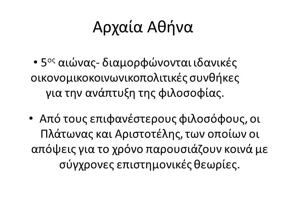 Αρχαία Αθήνα Από τους επιφανέστερους φιλοσόφους, οι Πλάτωνας και Αριστοτέλης, των οποίων οι απόψεις για το χρόνο παρουσιάζουν κοινά με σύγχρονες επιστημονικές θεωρίες.