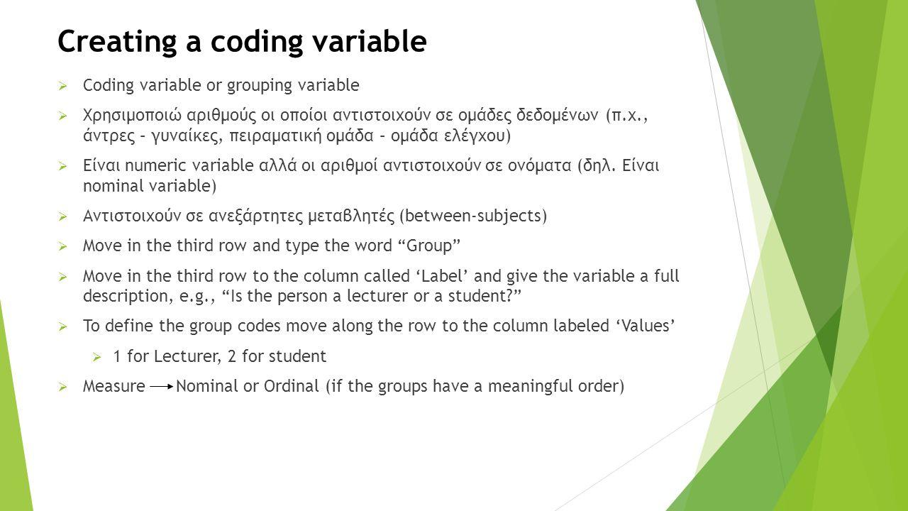Creating a coding variable  Coding variable or grouping variable  Χρησιμοποιώ αριθμούς οι οποίοι αντιστοιχούν σε ομάδες δεδομένων (π.χ., άντρες – γυναίκες, πειραματική ομάδα – ομάδα ελέγχου)  Είναι numeric variable αλλά οι αριθμοί αντιστοιχούν σε ονόματα (δηλ.