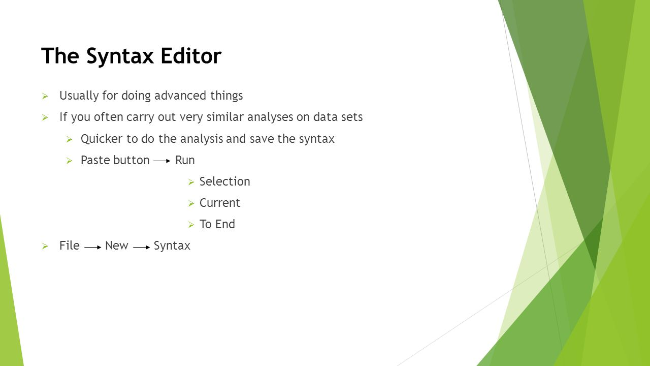 The Syntax Editor  Usually for doing advanced things  If you often carry out very similar analyses on data sets  Quicker to do the analysis and save the syntax  Paste button Run  Selection  Current  To End  File New Syntax
