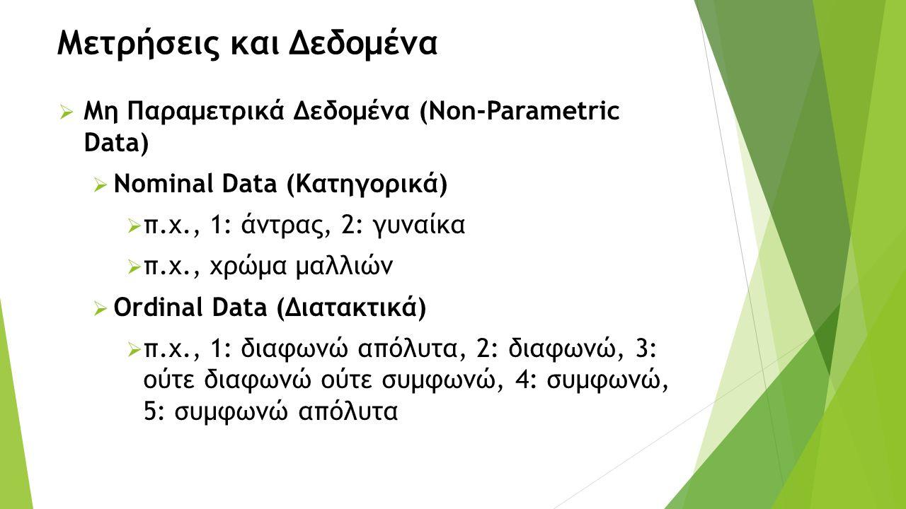 Μετρήσεις και Δεδομένα  Μη Παραμετρικά Δεδομένα (Non-Parametric Data)  Nominal Data (Κατηγορικά)  π.χ., 1: άντρας, 2: γυναίκα  π.χ., χρώμα μαλλιών  Ordinal Data (Διατακτικά)  π.χ., 1: διαφωνώ απόλυτα, 2: διαφωνώ, 3: ούτε διαφωνώ ούτε συμφωνώ, 4: συμφωνώ, 5: συμφωνώ απόλυτα