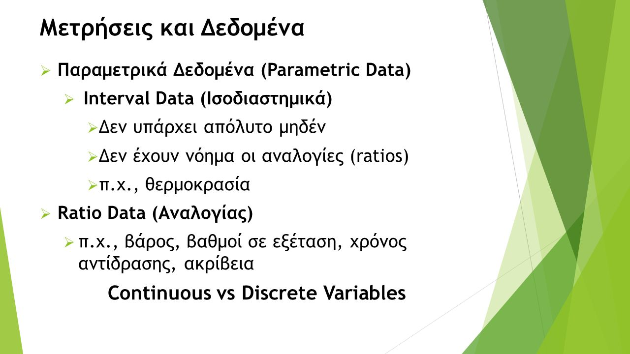 Μετρήσεις και Δεδομένα  Παραμετρικά Δεδομένα (Parametric Data)  Interval Data (Ισοδιαστημικά)  Δεν υπάρχει απόλυτο μηδέν  Δεν έχουν νόημα οι αναλογίες (ratios)  π.χ., θερμοκρασία  Ratio Data (Αναλογίας)  π.χ., βάρος, βαθμοί σε εξέταση, χρόνος αντίδρασης, ακρίβεια Continuous vs Discrete Variables