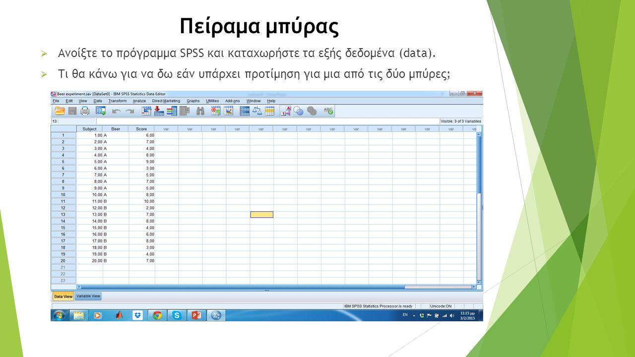 Πείραμα μπύρας  Ανοίξτε το πρόγραμμα SPSS και καταχωρήστε τα εξής δεδομένα (data).  Τι θα κάνω για να δω εάν υπάρχει προτίμηση για μια από τις δύο μ
