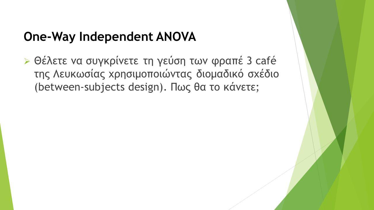 One-Way Independent ANOVA  Θέλετε να συγκρίνετε τη γεύση των φραπέ 3 café της Λευκωσίας χρησιμοποιώντας διομαδικό σχέδιο (between-subjects design).