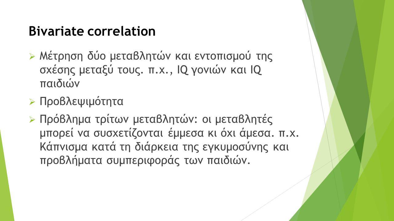 Bivariate correlation  Μέτρηση δύο μεταβλητών και εντοπισμού της σχέσης μεταξύ τους.