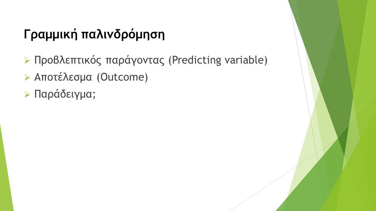 Γραμμική παλινδρόμηση  Προβλεπτικός παράγοντας (Predicting variable)  Αποτέλεσμα (Outcome)  Παράδειγμα;