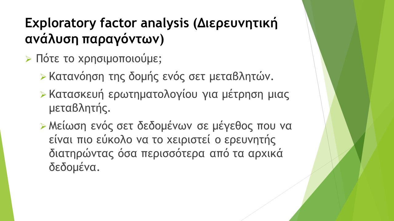 Exploratory factor analysis (Διερευνητική ανάλυση παραγόντων)  Πότε το χρησιμοποιούμε;  Κατανόηση της δομής ενός σετ μεταβλητών.  Κατασκευή ερωτημα