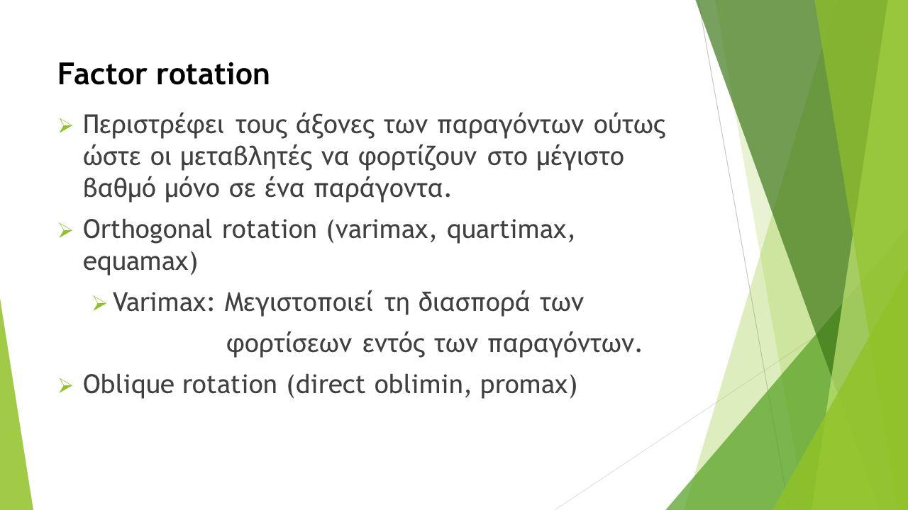Factor rotation  Περιστρέφει τους άξονες των παραγόντων ούτως ώστε οι μεταβλητές να φορτίζουν στο μέγιστο βαθμό μόνο σε ένα παράγοντα.  Orthogonal r