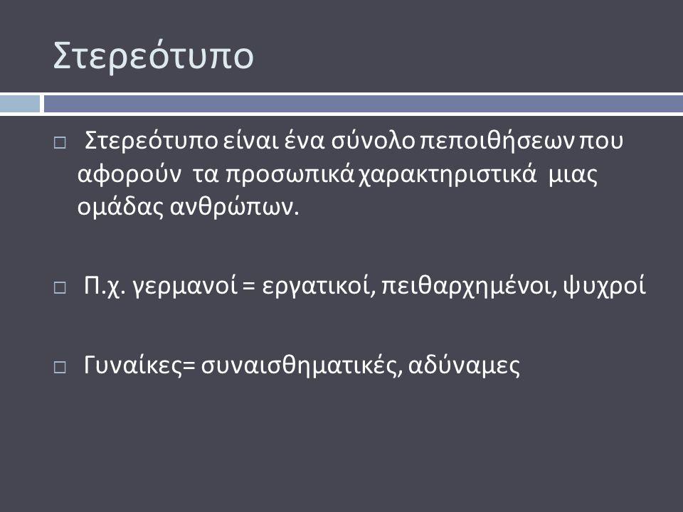 Στερεότυπο  Στερεότυπο είναι ένα σύνολο πεποιθήσεων που αφορούν τα προσωπικά χαρακτηριστικά μιας ομάδας ανθρώπων.