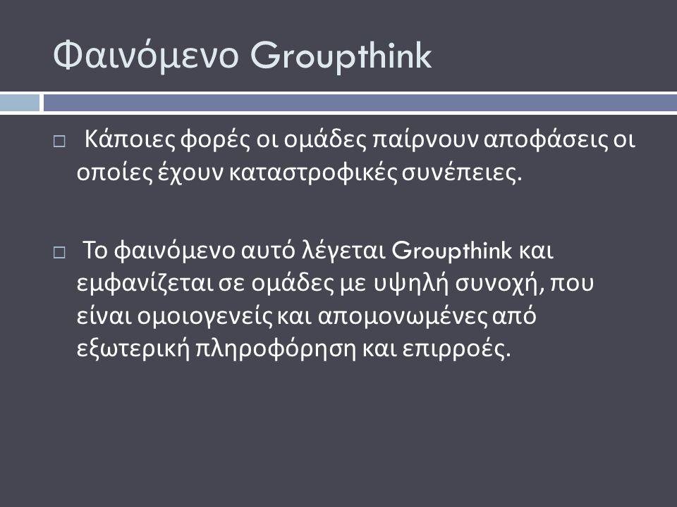 Φαινόμενο Groupthink  Κάποιες φορές οι ομάδες παίρνουν αποφάσεις οι οποίες έχουν καταστροφικές συνέπειες.