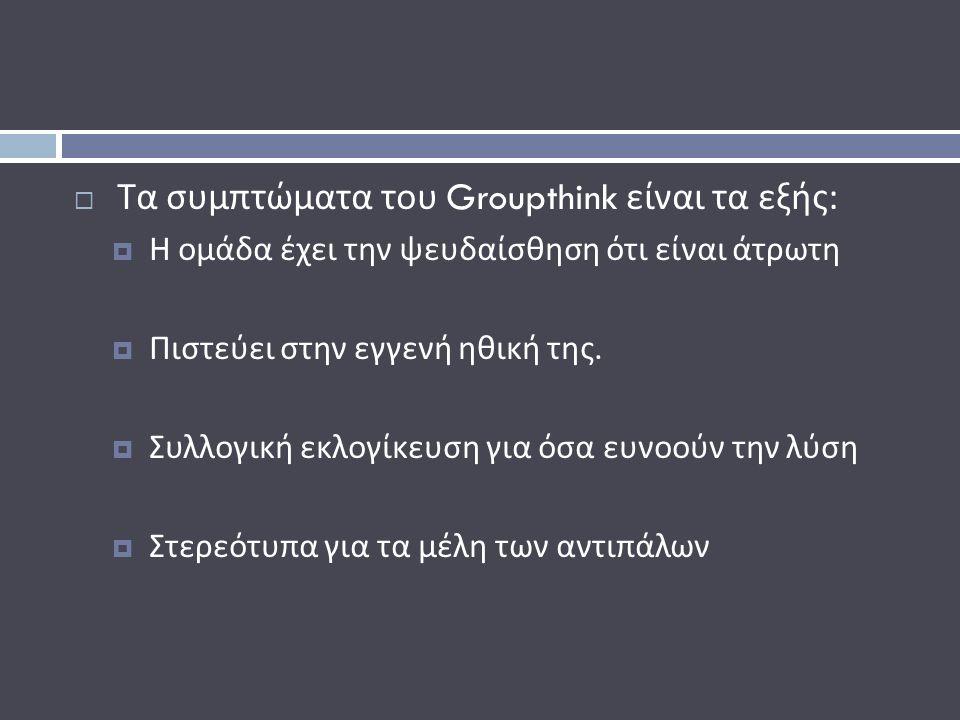  Τα συμπτώματα του Groupthink είναι τα εξής :  Η ομάδα έχει την ψευδαίσθηση ότι είναι άτρωτη  Πιστεύει στην εγγενή ηθική της.