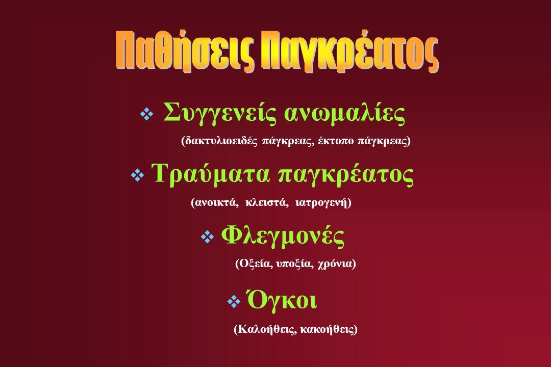  Συγγενείς ανωμαλίες (δακτυλιοειδές πάγκρεας, έκτοπο πάγκρεας)  Τραύματα παγκρέατος (ανοικτά, κλειστά, ιατρογενή)  Φλεγμονές (Οξεία, υποξία, χρόνια